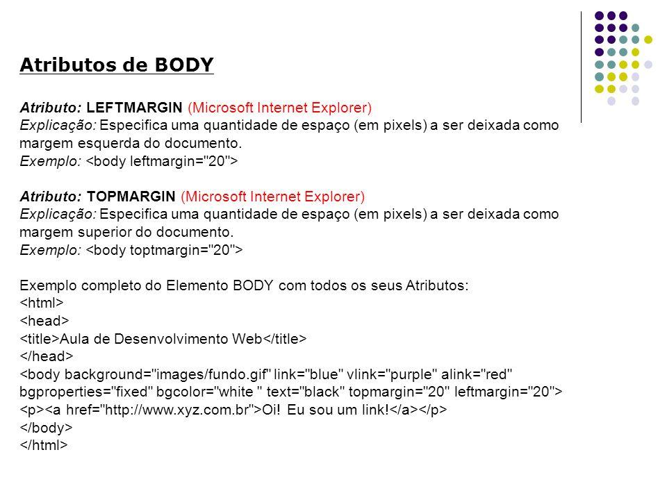 Atributos de BODY Atributo: LEFTMARGIN (Microsoft Internet Explorer) Explicação: Especifica uma quantidade de espaço (em pixels) a ser deixada como margem esquerda do documento.