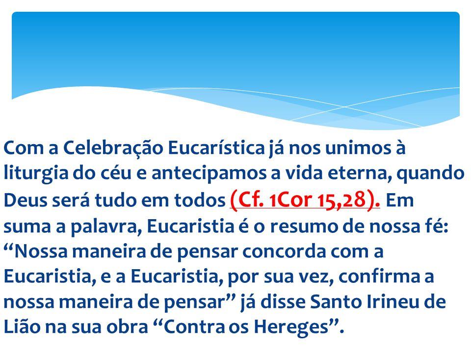 Com a Celebração Eucarística já nos unimos à liturgia do céu e antecipamos a vida eterna, quando Deus será tudo em todos (Cf. 1Cor 15,28). Em suma a p