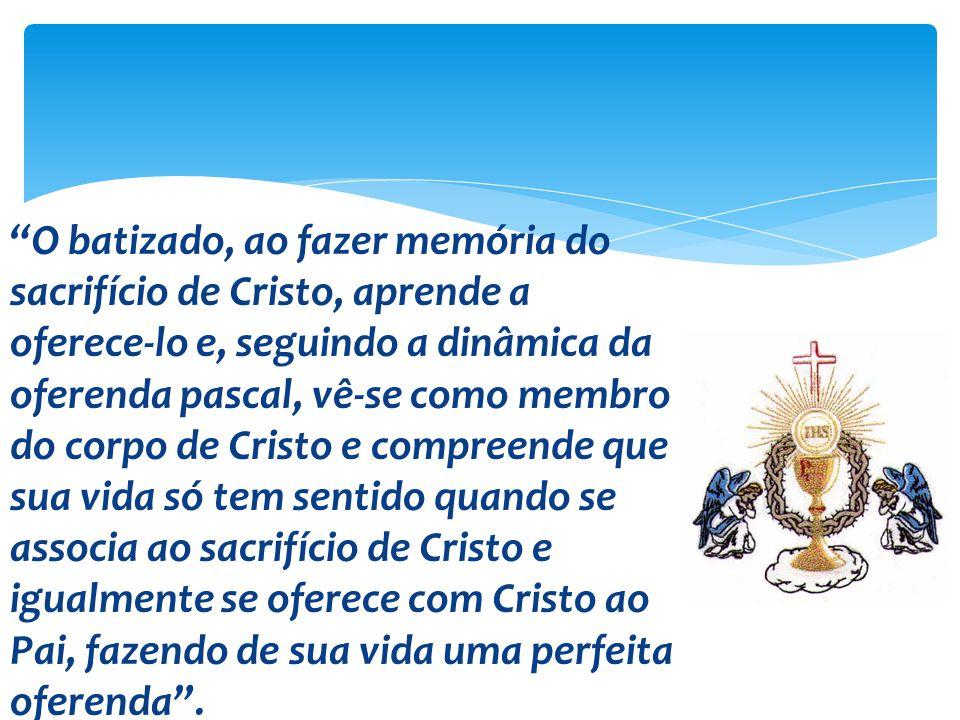 O batizado, ao fazer memória do sacrifício de Cristo, aprende a oferece-lo e, seguindo a dinâmica da oferenda pascal, vê-se como membro do corpo de Cr