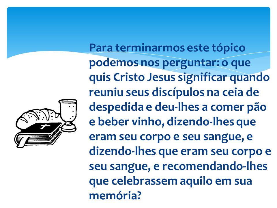 Para terminarmos este tópico podemos nos perguntar: o que quis Cristo Jesus significar quando reuniu seus discípulos na ceia de despedida e deu-lhes a