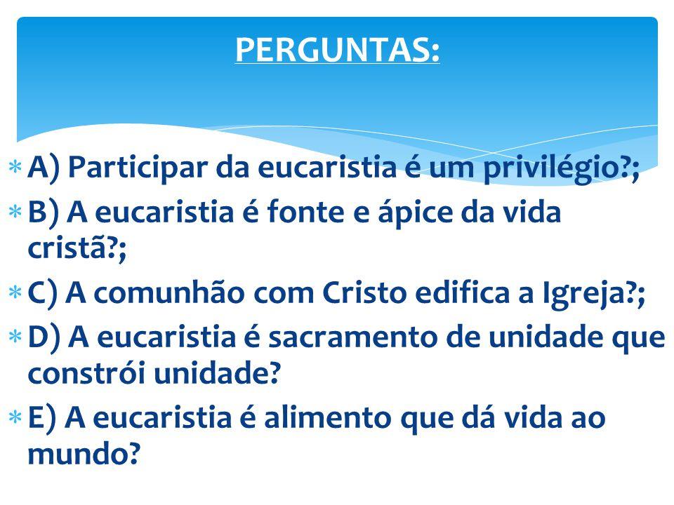 A) Participar da eucaristia é um privilégio?; B) A eucaristia é fonte e ápice da vida cristã?; C) A comunhão com Cristo edifica a Igreja?; D) A eucari