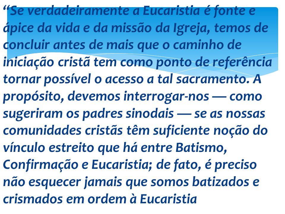 Se verdadeiramente a Eucaristia é fonte e ápice da vida e da missão da Igreja, temos de concluir antes de mais que o caminho de iniciação cristã tem c