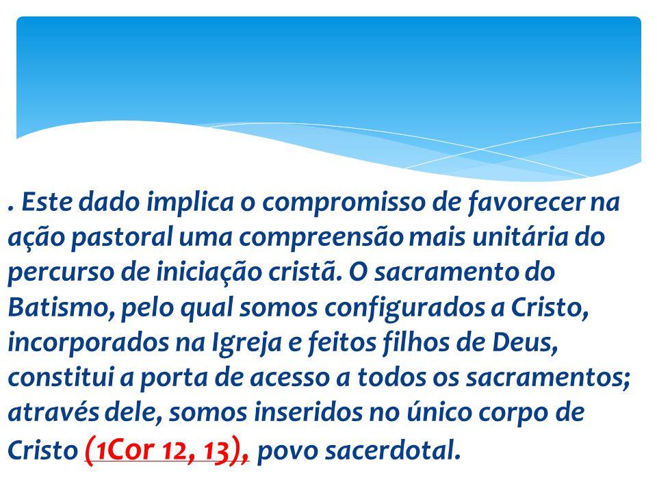 . Este dado implica o compromisso de favorecer na ação pastoral uma compreensão mais unitária do percurso de iniciação cristã. O sacramento do Batismo