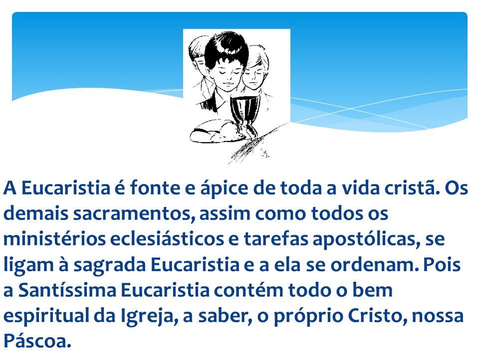 A Eucaristia é fonte e ápice de toda a vida cristã. Os demais sacramentos, assim como todos os ministérios eclesiásticos e tarefas apostólicas, se lig