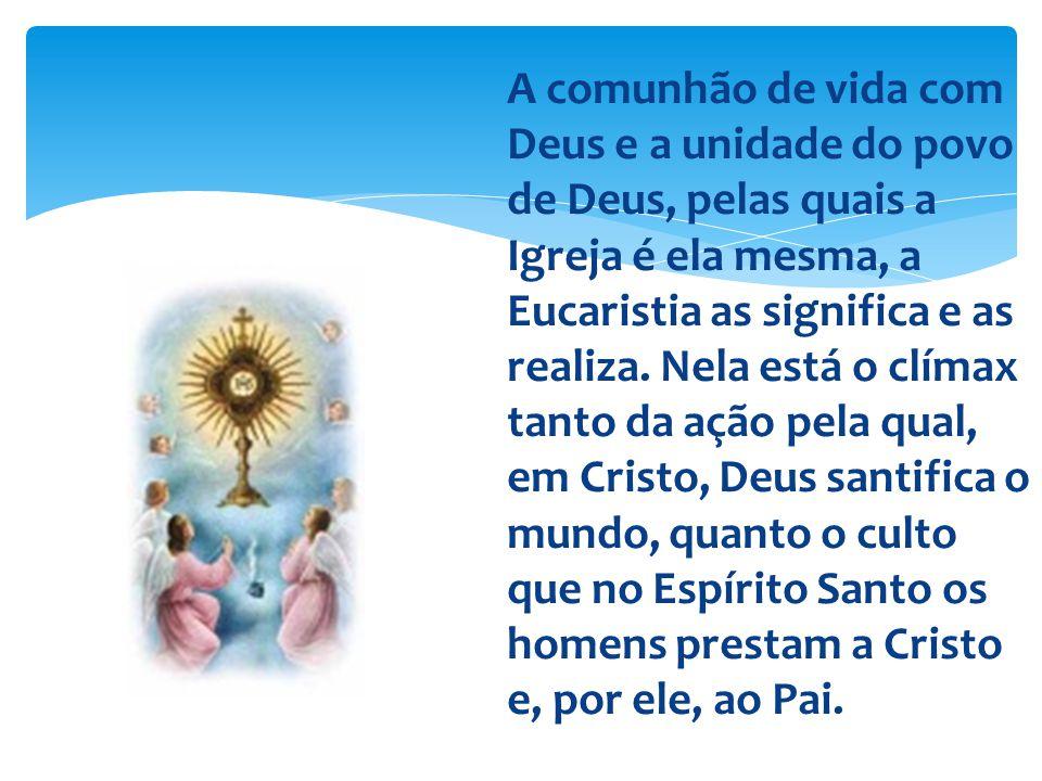 A comunhão de vida com Deus e a unidade do povo de Deus, pelas quais a Igreja é ela mesma, a Eucaristia as significa e as realiza. Nela está o clímax