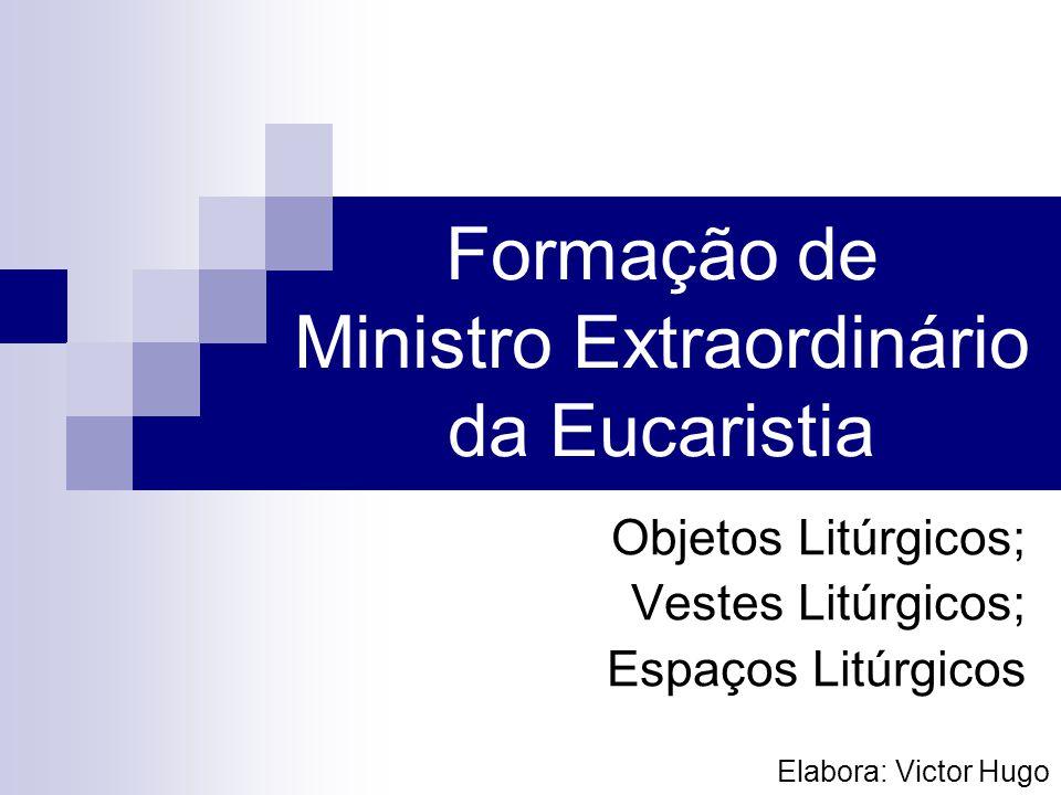 Formação de Ministro Extraordinário da Eucaristia Objetos Litúrgicos; Vestes Litúrgicos; Espaços Litúrgicos Elabora: Victor Hugo