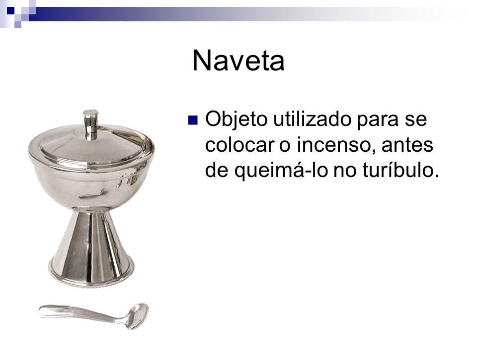 Naveta Objeto utilizado para se colocar o incenso, antes de queimá-lo no turíbulo.