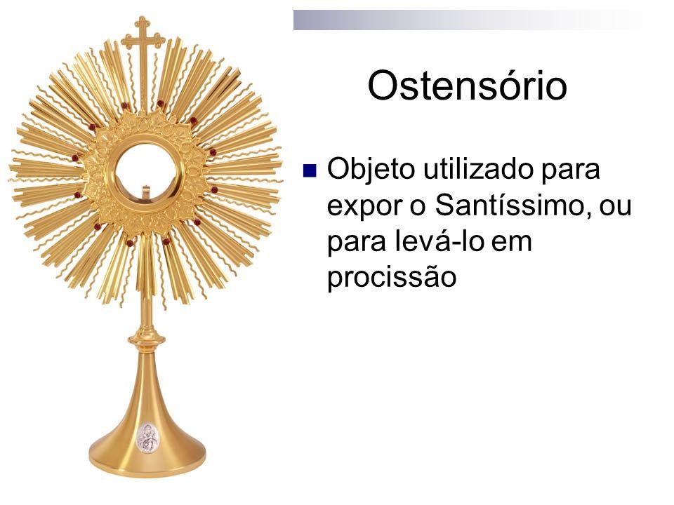 Ostensório Objeto utilizado para expor o Santíssimo, ou para levá-lo em procissão