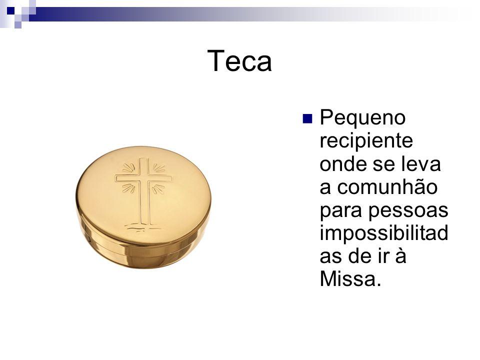 Teca Pequeno recipiente onde se leva a comunhão para pessoas impossibilitad as de ir à Missa.