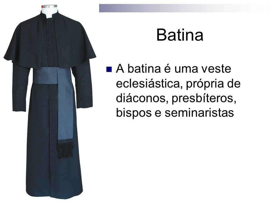 Batina A batina é uma veste eclesiástica, própria de diáconos, presbíteros, bispos e seminaristas