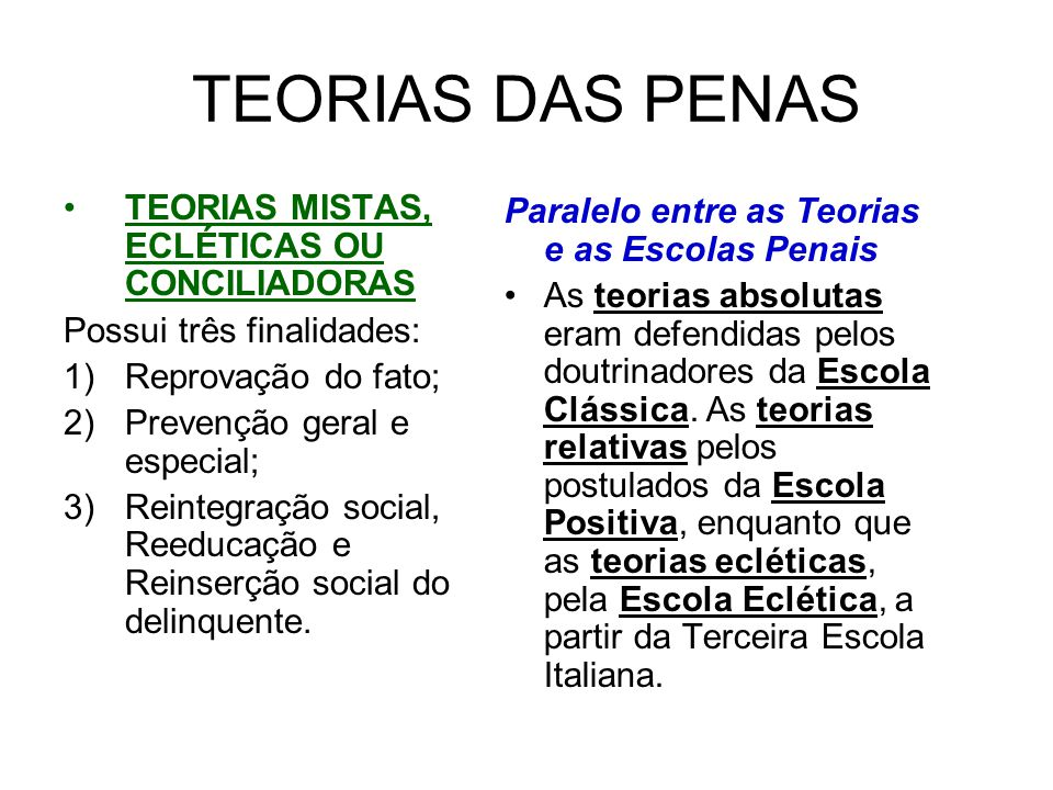 TEORIAS DAS PENAS TEORIAS MISTAS, ECLÉTICAS OU CONCILIADORAS Possui três finalidades: 1)Reprovação do fato; 2)Prevenção geral e especial; 3)Reintegração social, Reeducação e Reinserção social do delinquente.