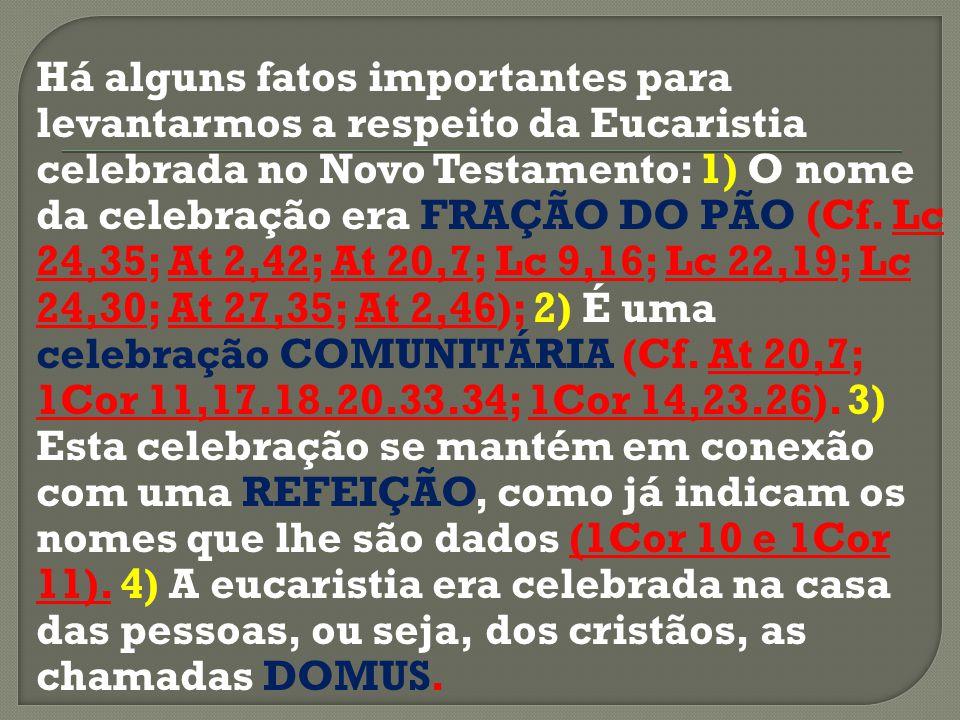 Há alguns fatos importantes para levantarmos a respeito da Eucaristia celebrada no Novo Testamento: 1) O nome da celebração era FRAÇÃO DO PÃO (Cf. Lc
