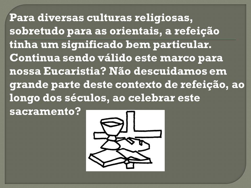 Para diversas culturas religiosas, sobretudo para as orientais, a refeição tinha um significado bem particular. Continua sendo válido este marco para