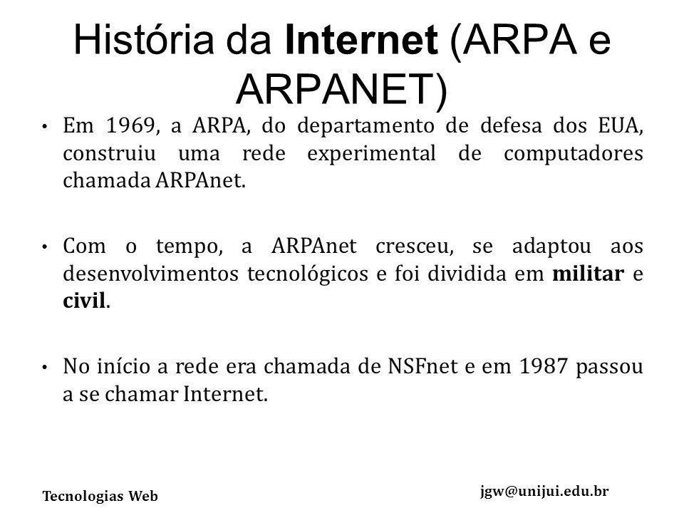 Tecnologias Web jgw@unijui.edu.br História da Internet (ARPA e ARPANET) Em 1969, a ARPA, do departamento de defesa dos EUA, construiu uma rede experimental de computadores chamada ARPAnet.