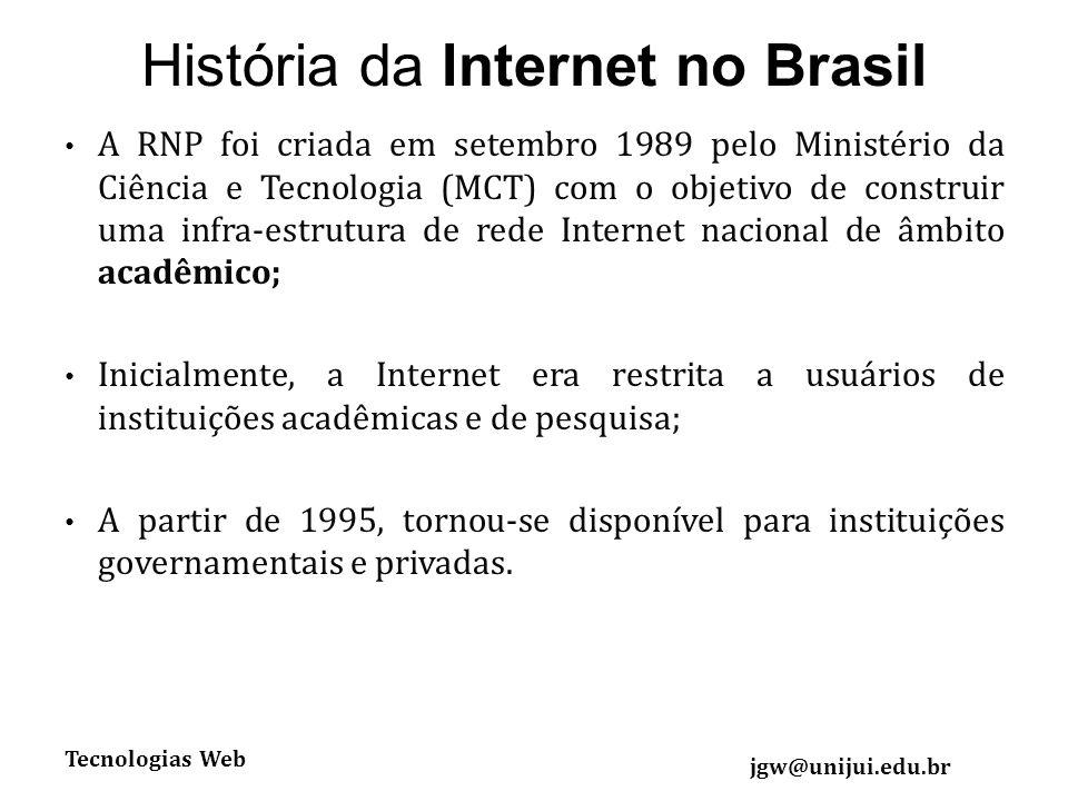 Tecnologias Web jgw@unijui.edu.br História da Internet no Brasil A RNP foi criada em setembro 1989 pelo Ministério da Ciência e Tecnologia (MCT) com o objetivo de construir uma infra-estrutura de rede Internet nacional de âmbito acadêmico; Inicialmente, a Internet era restrita a usuários de instituições acadêmicas e de pesquisa; A partir de 1995, tornou-se disponível para instituições governamentais e privadas.