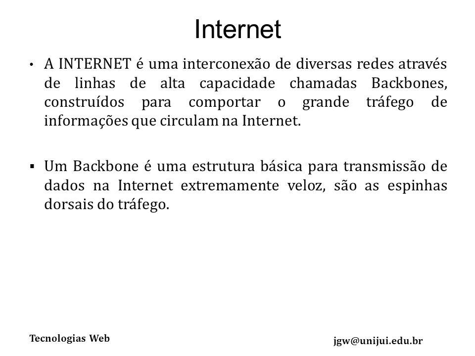 Tecnologias Web jgw@unijui.edu.br Internet A INTERNET é uma interconexão de diversas redes através de linhas de alta capacidade chamadas Backbones, construídos para comportar o grande tráfego de informações que circulam na Internet.