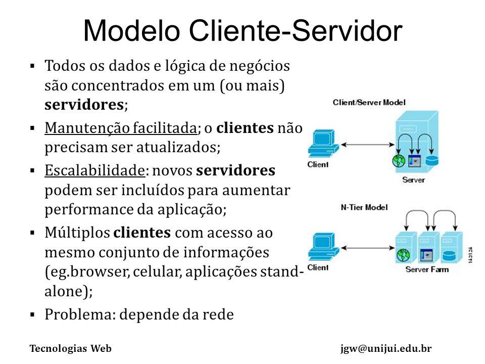 Tecnologias Webjgw@unijui.edu.br Modelo Cliente-Servidor Todos os dados e lógica de negócios são concentrados em um (ou mais) servidores; Manutenção facilitada; o clientes não precisam ser atualizados; Escalabilidade: novos servidores podem ser incluídos para aumentar performance da aplicação; Múltiplos clientes com acesso ao mesmo conjunto de informações (eg.browser, celular, aplicações stand- alone); Problema: depende da rede