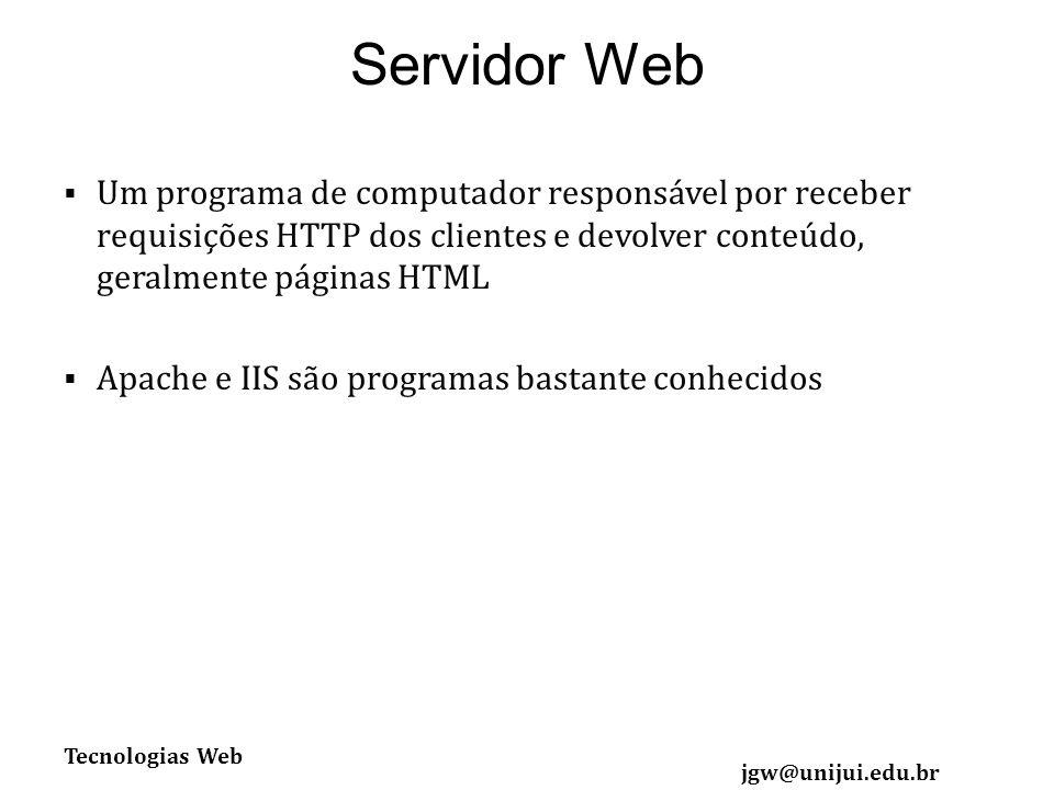 Tecnologias Web jgw@unijui.edu.br Servidor Web Um programa de computador responsável por receber requisições HTTP dos clientes e devolver conteúdo, geralmente páginas HTML Apache e IIS são programas bastante conhecidos