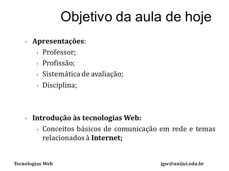 Tecnologias Webjgw@unijui.edu.br Apresentações: Professor; Profissão; Sistemática de avaliação; Disciplina; Introdução às tecnologias Web: Conceitos básicos de comunicação em rede e temas relacionados à Internet; Objetivo da aula de hoje