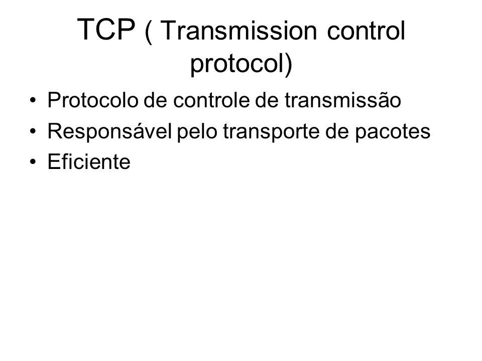 TCP ( Transmission control protocol) Protocolo de controle de transmissão Responsável pelo transporte de pacotes Eficiente