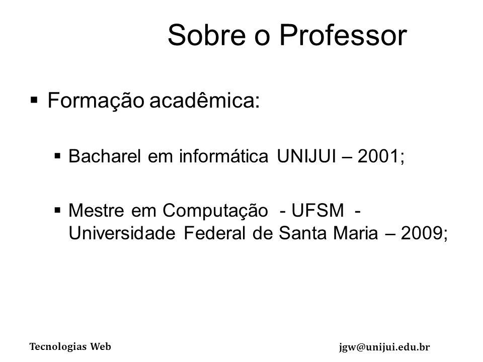 Tecnologias Web jgw@unijui.edu.br Sobre o Professor Formação acadêmica: Bacharel em informática UNIJUI – 2001; Mestre em Computação - UFSM - Universidade Federal de Santa Maria – 2009;