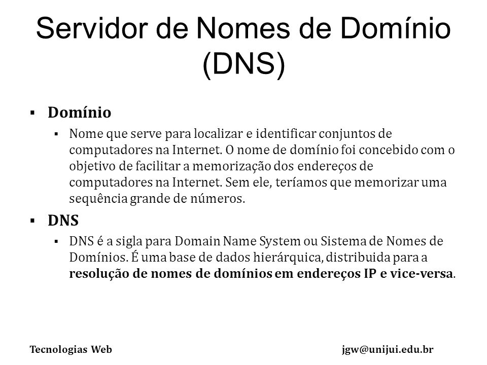 Tecnologias Webjgw@unijui.edu.br Servidor de Nomes de Domínio (DNS) Domínio Nome que serve para localizar e identificar conjuntos de computadores na Internet.