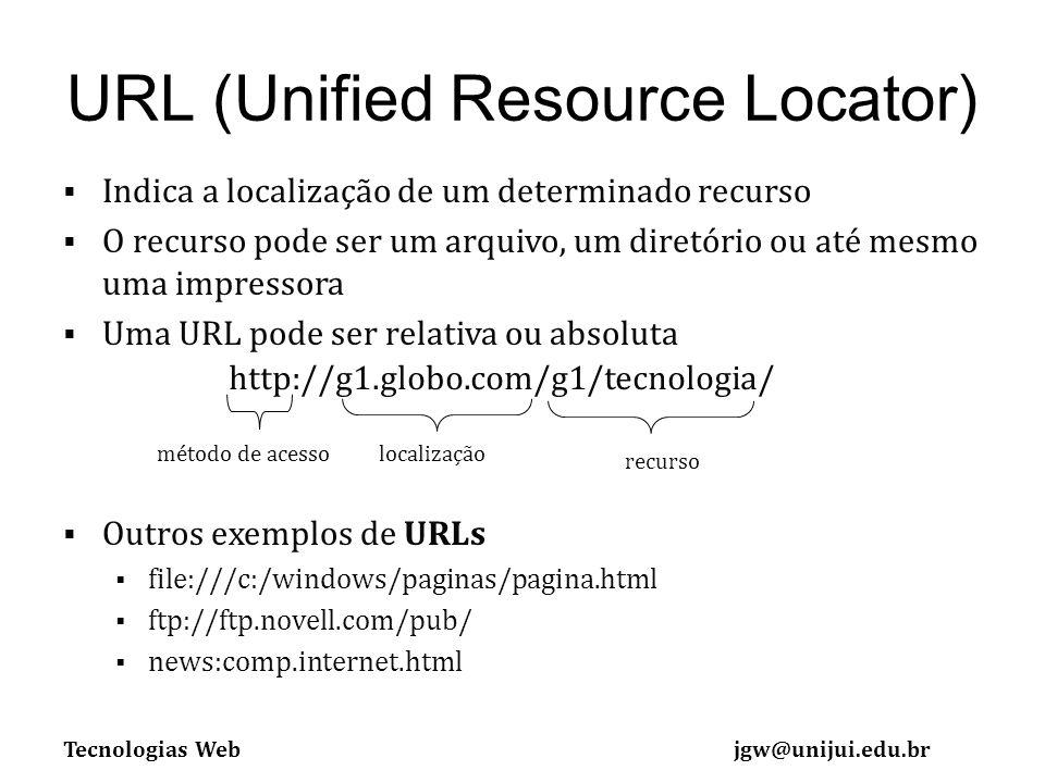 Tecnologias Webjgw@unijui.edu.br URL (Unified Resource Locator) Indica a localização de um determinado recurso O recurso pode ser um arquivo, um diretório ou até mesmo uma impressora Uma URL pode ser relativa ou absoluta Outros exemplos de URLs file:///c:/windows/paginas/pagina.html ftp://ftp.novell.com/pub/ news:comp.internet.html localizaçãométodo de acesso recurso http://g1.globo.com/g1/tecnologia/