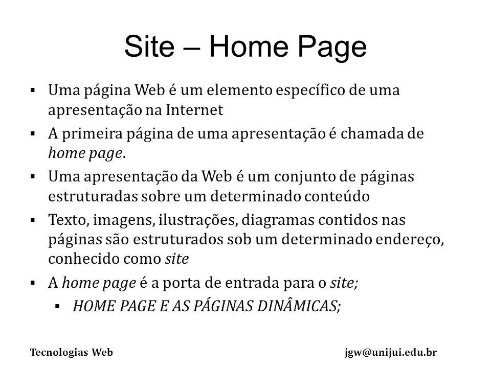 Tecnologias Webjgw@unijui.edu.br Site – Home Page Uma página Web é um elemento específico de uma apresentação na Internet A primeira página de uma apresentação é chamada de home page.