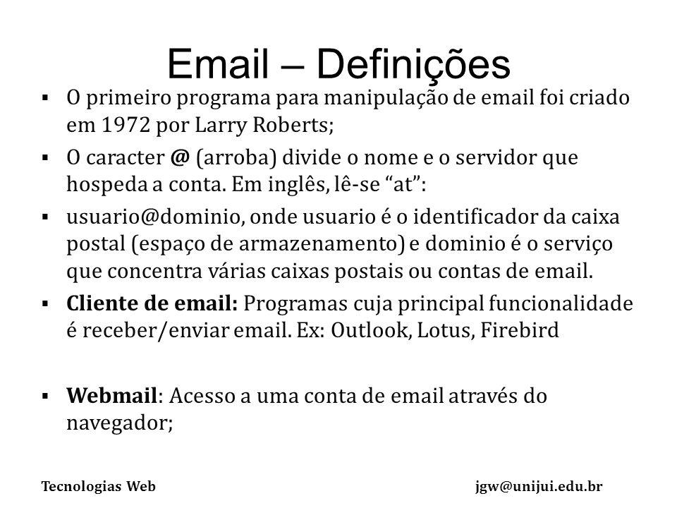 Tecnologias Webjgw@unijui.edu.br Email – Definições O primeiro programa para manipulação de email foi criado em 1972 por Larry Roberts; O caracter @ (arroba) divide o nome e o servidor que hospeda a conta.