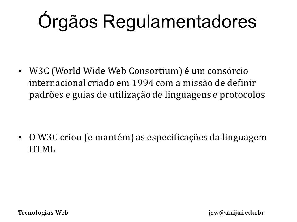 Tecnologias Webjgw@unijui.edu.br Órgãos Regulamentadores W3C (World Wide Web Consortium) é um consórcio internacional criado em 1994 com a missão de definir padrões e guias de utilização de linguagens e protocolos O W3C criou (e mantém) as especificações da linguagem HTML