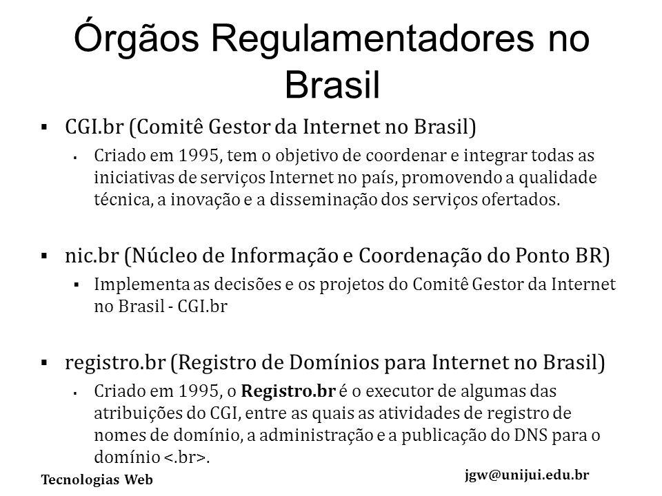 Tecnologias Web jgw@unijui.edu.br Órgãos Regulamentadores no Brasil CGI.br (Comitê Gestor da Internet no Brasil) Criado em 1995, tem o objetivo de coordenar e integrar todas as iniciativas de serviços Internet no país, promovendo a qualidade técnica, a inovação e a disseminação dos serviços ofertados.