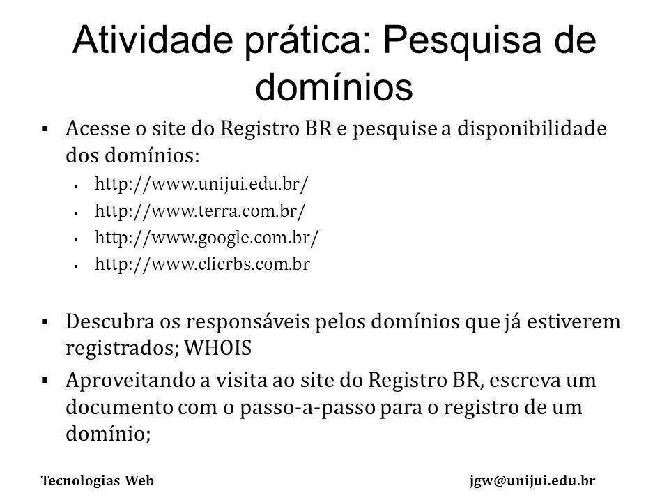 Tecnologias Webjgw@unijui.edu.br Atividade prática: Pesquisa de domínios Acesse o site do Registro BR e pesquise a disponibilidade dos domínios: http://www.unijui.edu.br/ http://www.terra.com.br/ http://www.google.com.br/ http://www.clicrbs.com.br Descubra os responsáveis pelos domínios que já estiverem registrados; WHOIS Aproveitando a visita ao site do Registro BR, escreva um documento com o passo-a-passo para o registro de um domínio;