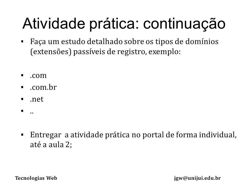 Tecnologias Webjgw@unijui.edu.br Atividade prática: continuação Faça um estudo detalhado sobre os tipos de domínios (extensões) passíveis de registro, exemplo:.com.com.br.net..