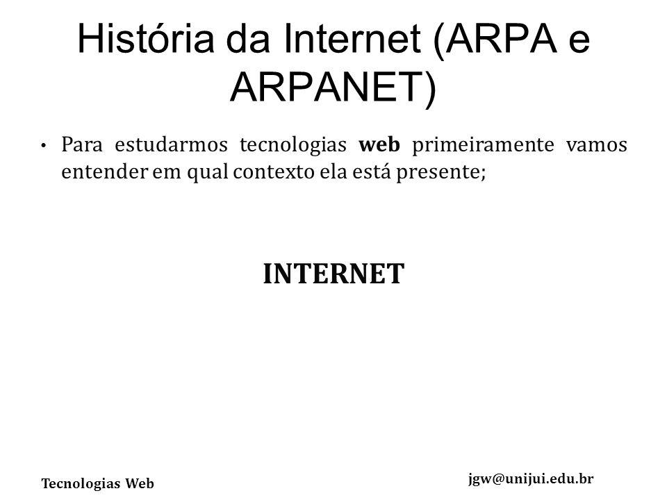 Tecnologias Web jgw@unijui.edu.br História da Internet (ARPA e ARPANET) Para estudarmos tecnologias web primeiramente vamos entender em qual contexto ela está presente; INTERNET