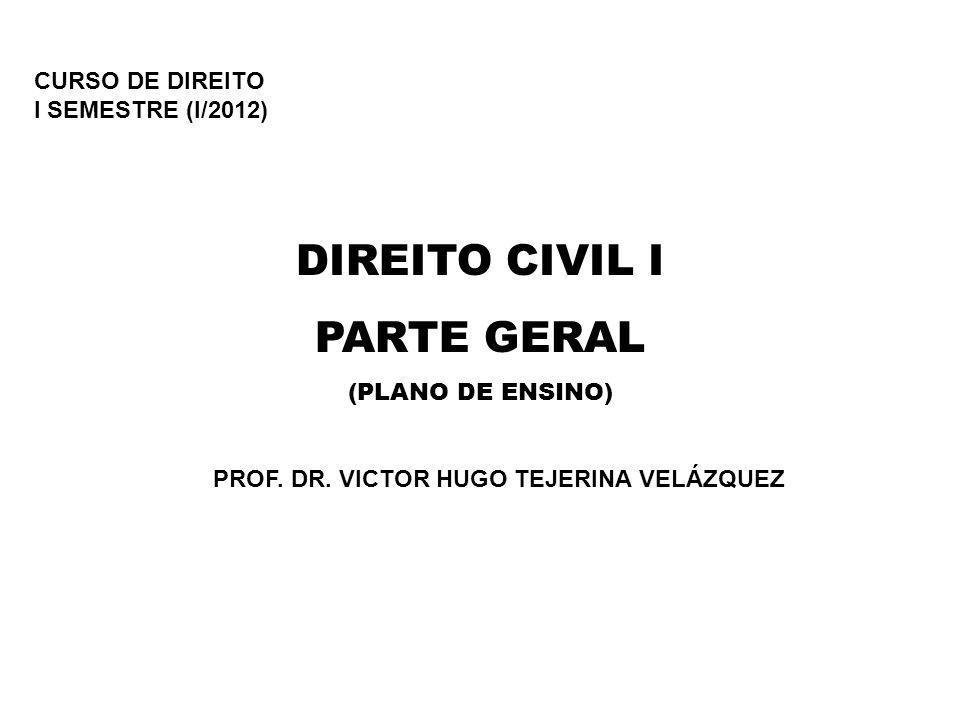 CURSO DE DIREITO I SEMESTRE (I/2012) DIREITO CIVIL I PARTE GERAL (PLANO DE ENSINO) PROF. DR. VICTOR HUGO TEJERINA VELÁZQUEZ