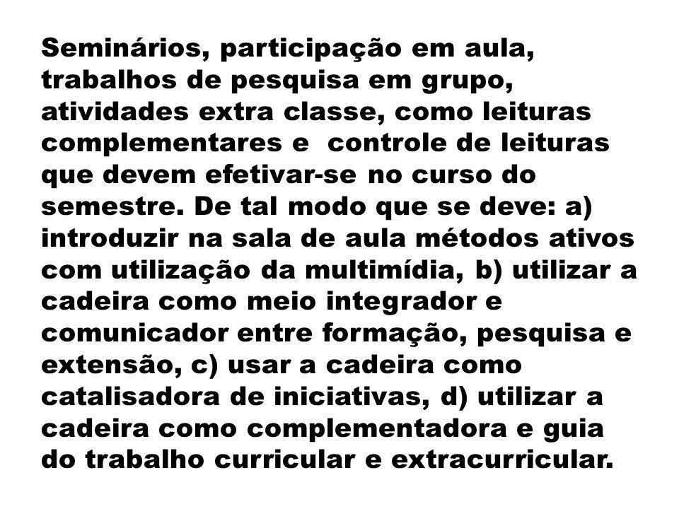 Seminários, participação em aula, trabalhos de pesquisa em grupo, atividades extra classe, como leituras complementares e controle de leituras que dev