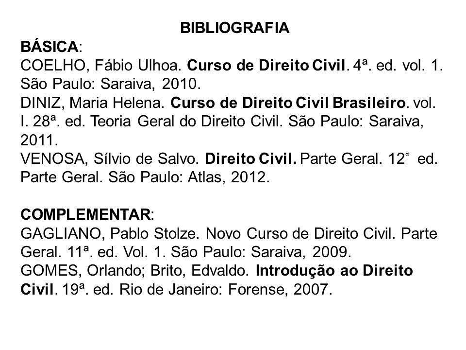 BIBLIOGRAFIA BÁSICA: COELHO, Fábio Ulhoa. Curso de Direito Civil. 4ª. ed. vol. 1. São Paulo: Saraiva, 2010. DINIZ, Maria Helena. Curso de Direito Civi