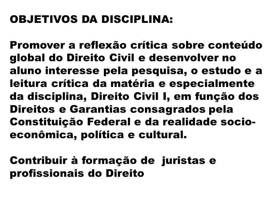 OBJETIVOS DA DISCIPLINA: Promover a reflexão crítica sobre conteúdo global do Direito Civil e desenvolver no aluno interesse pela pesquisa, o estudo e