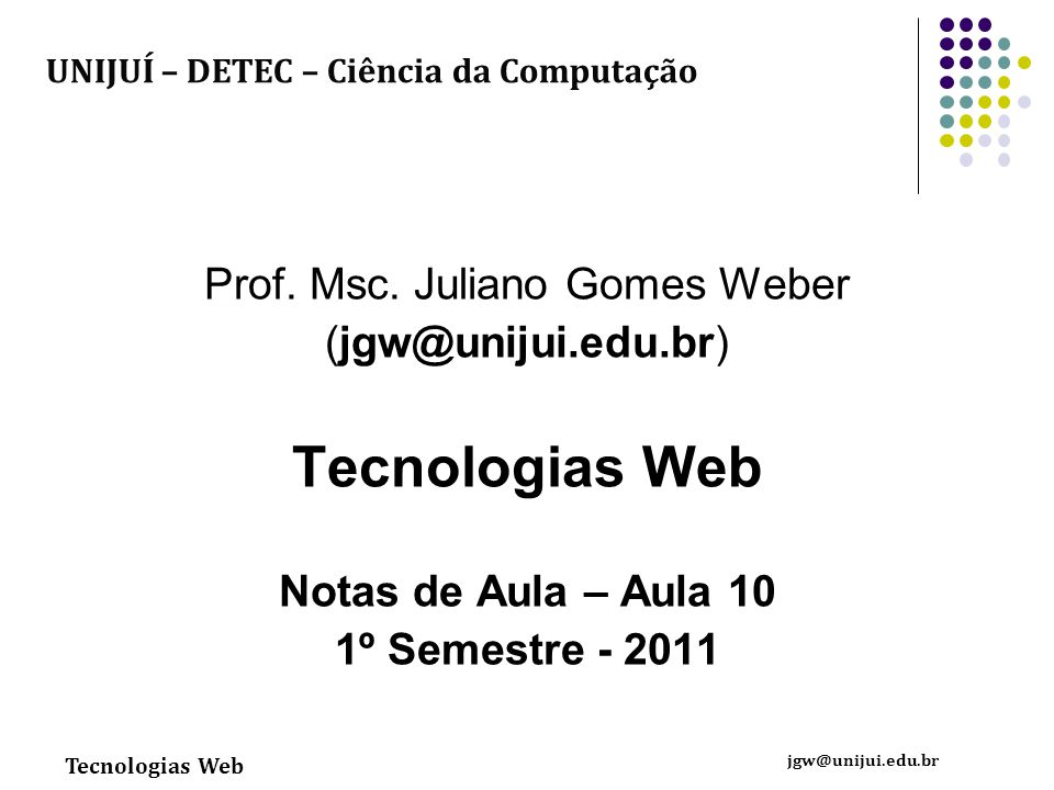 Tecnologias Web jgw@unijui.edu.br Prof. Msc. Juliano Gomes Weber (jgw@unijui.edu.br) Tecnologias Web Notas de Aula – Aula 10 1º Semestre - 2011 UNIJUÍ