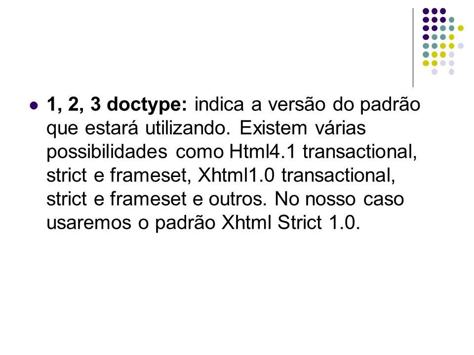1, 2, 3 doctype: indica a versão do padrão que estará utilizando. Existem várias possibilidades como Html4.1 transactional, strict e frameset, Xhtml1.