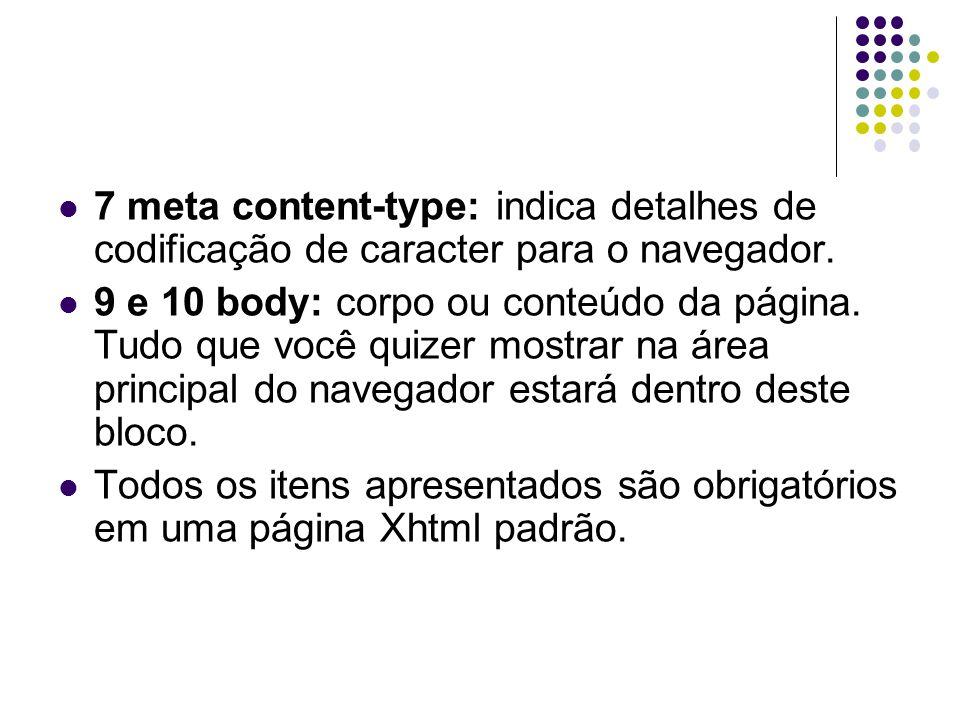 7 meta content-type: indica detalhes de codificação de caracter para o navegador. 9 e 10 body: corpo ou conteúdo da página. Tudo que você quizer mostr