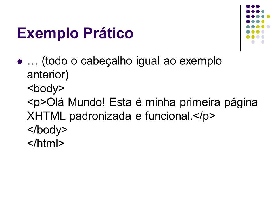 Exemplo Prático … (todo o cabeçalho igual ao exemplo anterior) Olá Mundo! Esta é minha primeira página XHTML padronizada e funcional.