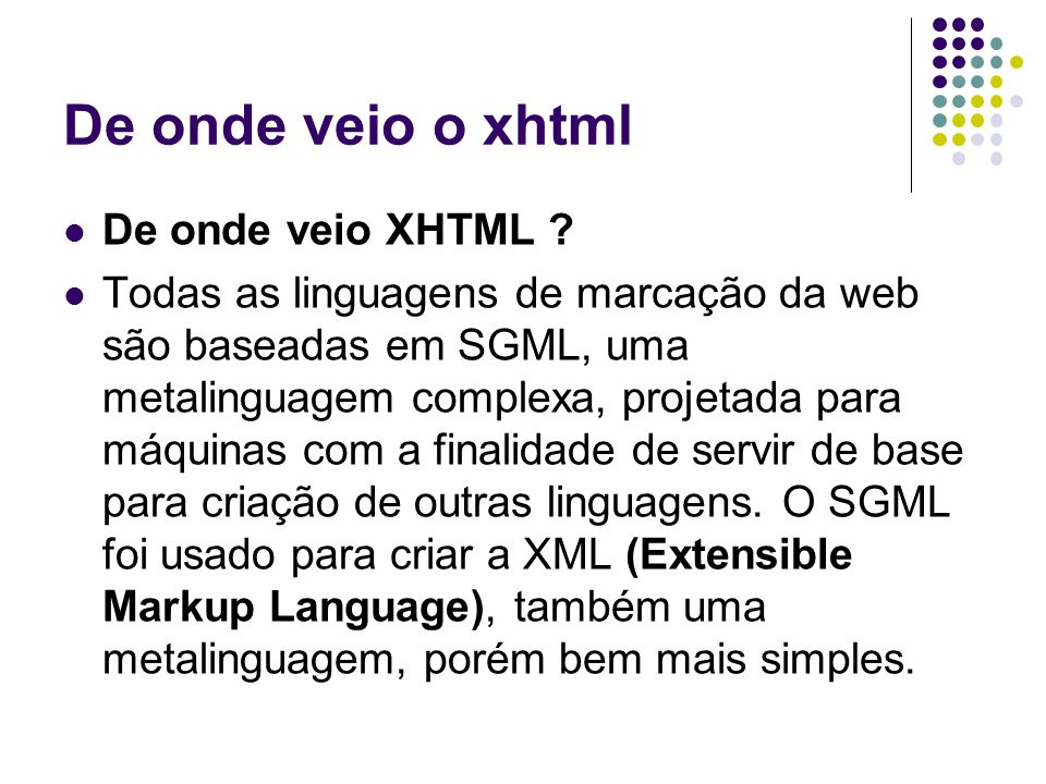 De onde veio o xhtml De onde veio XHTML ? Todas as linguagens de marcação da web são baseadas em SGML, uma metalinguagem complexa, projetada para máqu