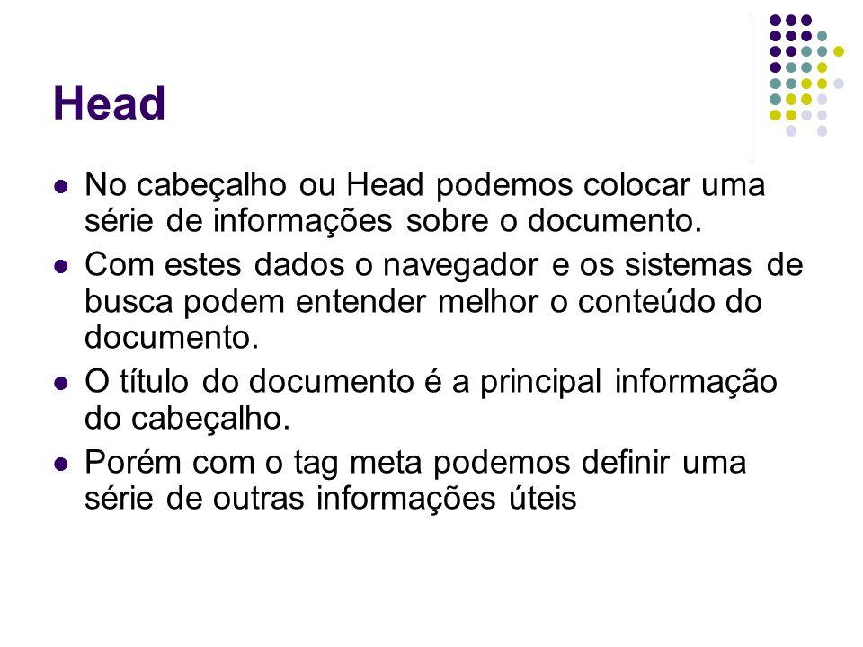 Head No cabeçalho ou Head podemos colocar uma série de informações sobre o documento. Com estes dados o navegador e os sistemas de busca podem entende