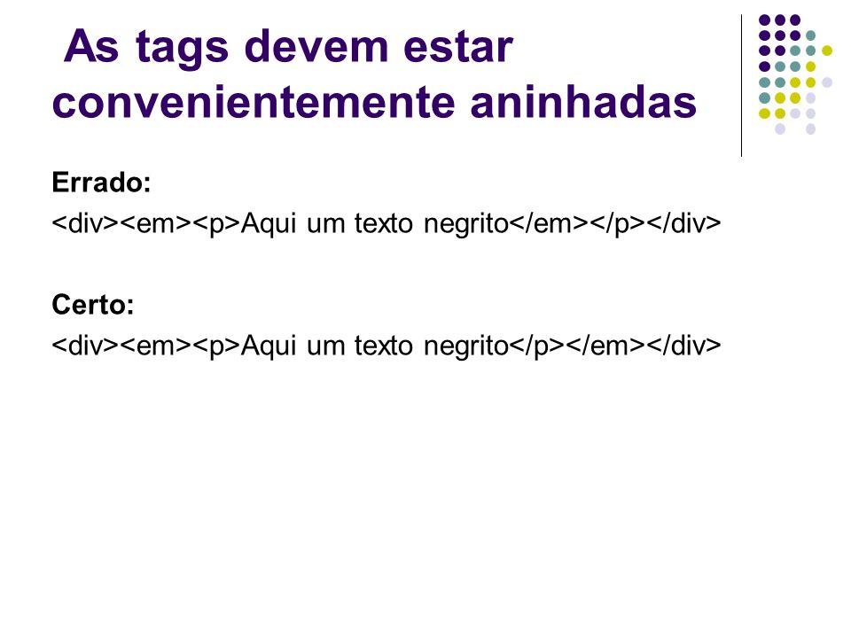 As tags devem estar convenientemente aninhadas Errado: Aqui um texto negrito Certo: Aqui um texto negrito