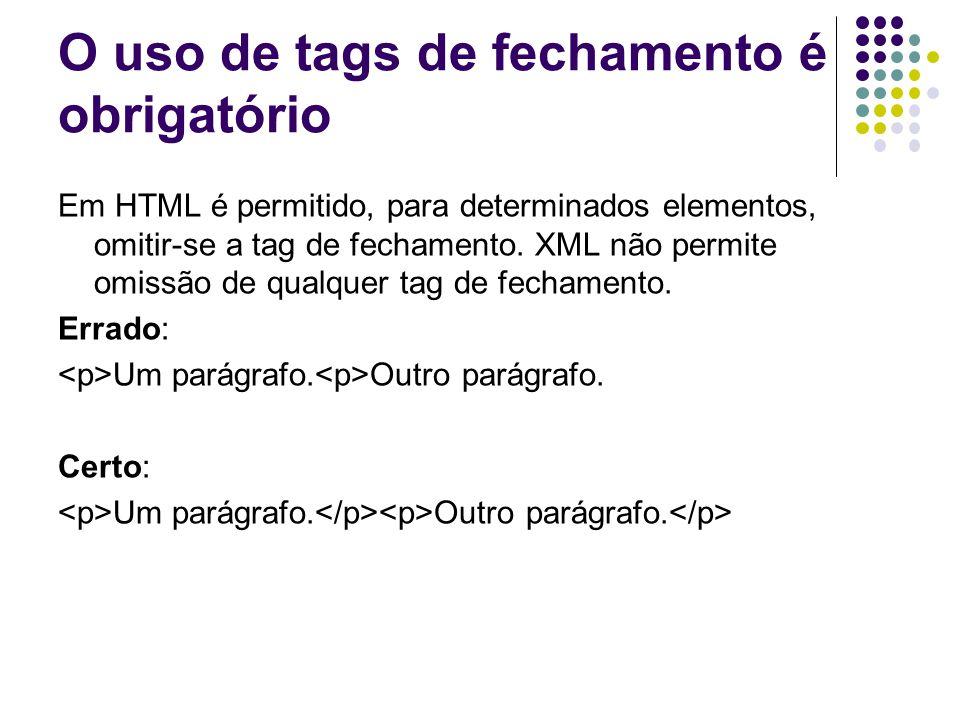 O uso de tags de fechamento é obrigatório Em HTML é permitido, para determinados elementos, omitir-se a tag de fechamento. XML não permite omissão de