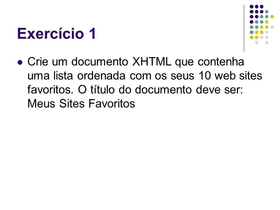 Exercício 1 Crie um documento XHTML que contenha uma lista ordenada com os seus 10 web sites favoritos. O título do documento deve ser: Meus Sites Fav