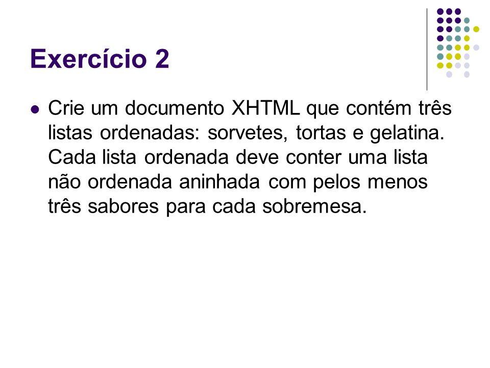 Exercício 2 Crie um documento XHTML que contém três listas ordenadas: sorvetes, tortas e gelatina. Cada lista ordenada deve conter uma lista não orden