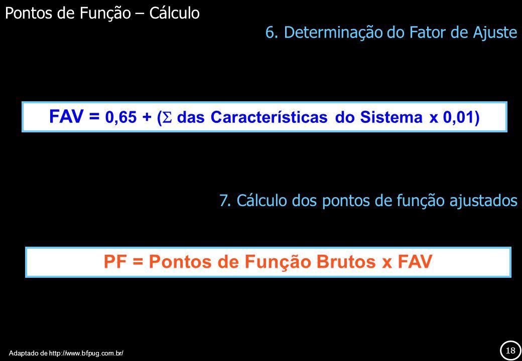 18 FAV = 0,65 + ( das Características do Sistema x 0,01) Pontos de Função – Cálculo Adaptado de http://www.bfpug.com.br/ 6. Determinação do Fator de A