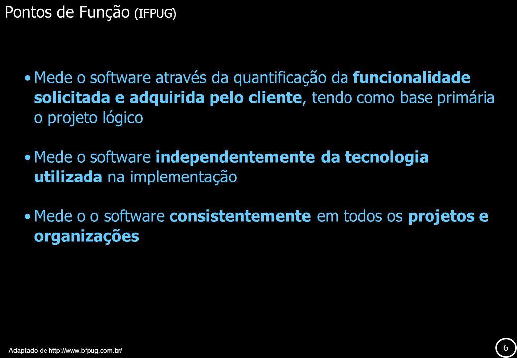 6 Pontos de Função (IFPUG) Mede o software através da quantificação da funcionalidade solicitada e adquirida pelo cliente, tendo como base primária o